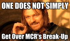 One does not simply... I swear I just started listening to them and and I really really like their music and now I want to go cry my eyes out because the greatest band of this generation with so much more potential has been split. So long, MCR.