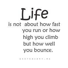 Life is not about how fast you run or how high you climb but how well you bounce