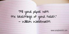 """Fill your paper with  the breathings of your heart.""  - William Wordsworth"