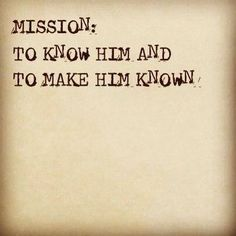 Mission: To Know Him And To Make Him Known