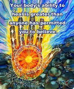 Your body's ability to heal is greater than anyone has permitted you to believe.