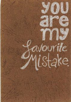 "Leave out the ""mistake"" and just favorite on a cork board. Maybe even a blank line and sentence strip with ""husband"", ""wife"", ""pain in the rear"", ""thing to do"", ""feeling"", etc.You are my favourite mistake by Proud-of-your-love.deviantart.com on @DeviantArt"