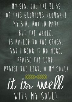My sin, oh, the bliss of this glorious thought! My sin, not in part but the whole, is nailed to the cross and I bear it no more, Praise the Lord, Praise the Lord, O my soul! ~ It Is Well With My Soul ~ More at http://beliefpics.christianpost.com/