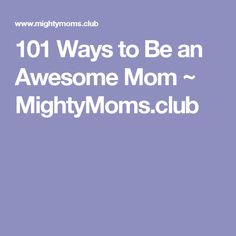 101 Ways to Be an Awesome Mom ~ MightyMoms.club