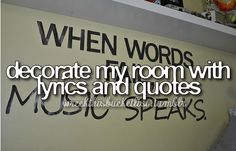 decorate my room with lyrics and quotes. I had this in my room when I was growing up. Now that I rent an apartment, I can't necessarily write on my walls. I did at my last apt., but not even Primer covered that up when I moved out :( I can't wait to do this when I have MY OWN HOUSE!!! -RP