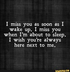 i miss you as soon as i wake up. i miss you when i'm about to sleep i wish you're always here next to me.