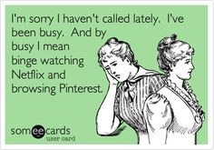 I'm sorry I haven't called lately. I've been busy. And by busy I mean binge watching Netflix and browsing Pinterest.