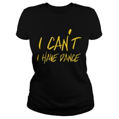 Show your I can't I have dance shirt - Wear it Proud, Wear it Loud!