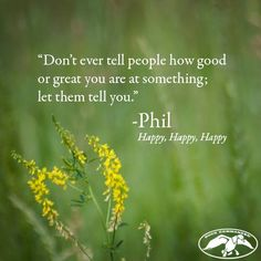 """Don't ever tell people how good or great you are at something; let them tell you."" - Phil, ""Happy, Happy, Happy."""
