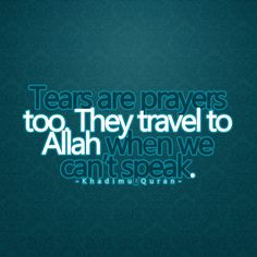 Tears are prayers too they travel to Allah when we cant speak