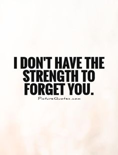 I don't have the strength to forget you. Picture Quotes.