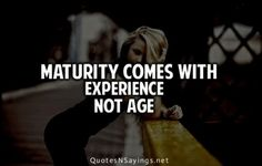 Maturity Comes With Experience Not Age