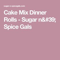 Cake Mix Dinner Rolls - Sugar n' Spice Gals