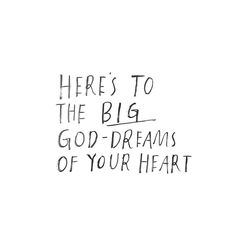 Here's to the big God-dreams of your heart.