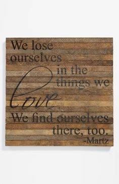 ''We lose ourselves in the things we love. We find ourselves there too.''