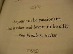 """""""Anyone can be passionate, but it takes real lovers to be silly"""""""