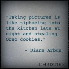 """Taking pictures is like tiptoeing into the kitchen late at night and stealing Oreo cookies."" - Diane Arbus"