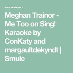 Meghan Trainor - Me Too on Sing! Karaoke by ConKaty and margaultdekyndt | Smule