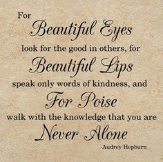 """""""For Beautiful Eyes look for the goo in others, for Beautiful Lips speak only words of kindness, and for Poise walk with the knowledge that you are Never Alone.  ~Audrey Hepburn"""
