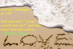 """Challenged by life? Ask, """"What would love do?"""" and act from the heart."""