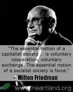 The essential notion of a capitalist society. is voluntary cooperation, voluntary exchange. The essential notion of a socialist society is force. Wise Quotes, Quotable Quotes, Famous Quotes, Great Quotes, Inspirational Quotes, Cool Words, Wise Words, Conservative Politics, Conservative Quotes