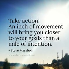 Take action! An inch of movement will bring you closer to your goals than a mile of intention. - Steve Maraboli
