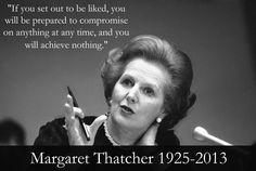 If you set out to be liked, you will be prepared to compromised on anything at any time, and you will achieve nothing. ~ Margaret Thatcher