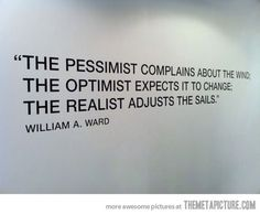 """the pessimist complains about the wind; the optimist expects it to change; the realist adjusts the sails"""