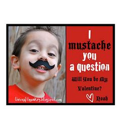 """I """"Mustache you a question"""" Will you be my Valentine? Even putting a fake mustache on the picture for the Valentine to wear."""