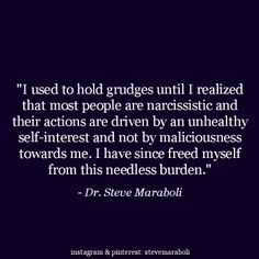 """I used to hold grudges until I realized that most people are narcissistic and their actions are driven by an unhealthy self-interest and not by maliciousness towards me. I have since freed myself from this needless burden."" - Steve Maraboli #quote"