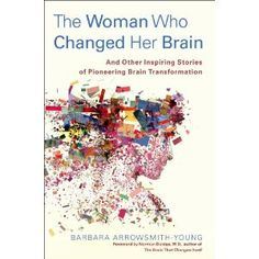 The Woman Who Changed Her Brain: And Other Inspiring Stories of Pioneering Brain Transformation [Hardcover]  Barbara Arrowsmith-Young (Author), Norman Doidge (Foreword)