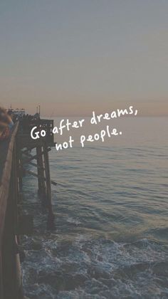 I agree with this quote. Go after dreams, NOT people!