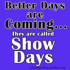 Who is ready for show days.