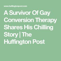 A Survivor Of Gay Conversion Therapy Shares His Chilling Story | The Huffington Post
