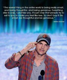 Loved Ashton Kutchers speech at 2013 teen choice awards. He was inspiring. He didnt stand there and thank every person he knew. He gave legit advice. Love him<3 -Avery