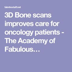 3D Bone scans improves care for oncology patients - The Academy of Fabulous…