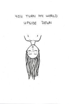 Você virou o meu mundo de cabeça para baixo.