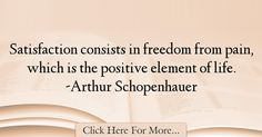 The most popular Arthur Schopenhauer Quotes About Freedom - 24480 : Satisfaction consists in freedom from pain, which is the positive element of life. Freedom Quotes, Positivity, Life, Quotes About Freedom, Optimism