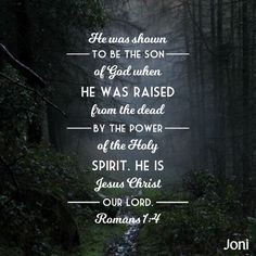 """He was shown to be the Son of God when he was raised from the dead by the power of the Holy Spirit. He is Jesus Christ our Lord."" -Romans 1:4 [Daystar.com]"