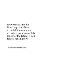 People make time for those they care about, bo bullshit, noexcuses, no broken promises or false hopes for the future. If you matter, you'll know.