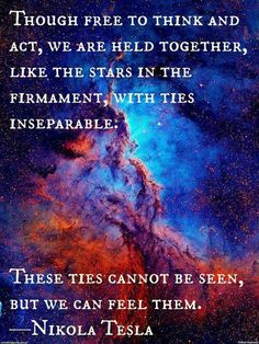 "Words Quotes: ""Though Free To Think And Act, We Are Held Together, Like The Stars In The Firmament, With Ties Inseparable. These Ties Cannot Be Seen, But We Can Feel Them."" Nikola Tesla Quote 