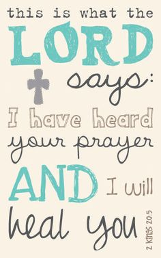 I have heard your prayer and I will heal you.  2 Kings 20:5
