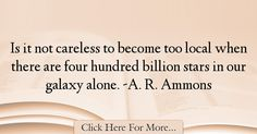 Ammons Quotes About Alone - 1713 : Is it not careless to become too local when there are four hundred billion stars in our galaxy alone. Ammons : Best Alone Quotes Alone Quotes