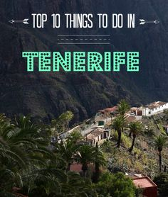 Planning a trip to Tenerife this summer? Here are the best 10 things you need to do on the island.
