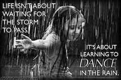 Great quote... no waiting for the storm to pass.