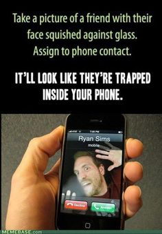 Take a picture of a friend with their face squished against the glass. Assign to phone contact. It'll look like they're trapped inside your phone. LOL