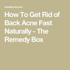 How To Get Rid of Back Acne Fast Naturally - The Remedy Box