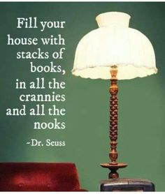 Fill your house with stacks of books, in all the crannies and all the nooks.  Dr. Seuss