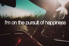 I'm on the pursuit of happiness