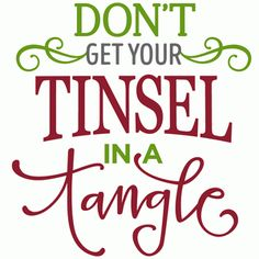 don't get your tinsel in a tangle phrase                                                                                                                                                                                 More